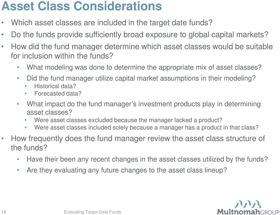 Did the fund manager utilize capital market assumptions in their modeling? Historical data? Forecasted data? What impact do the fund manager s investment products play in determining asset classes?