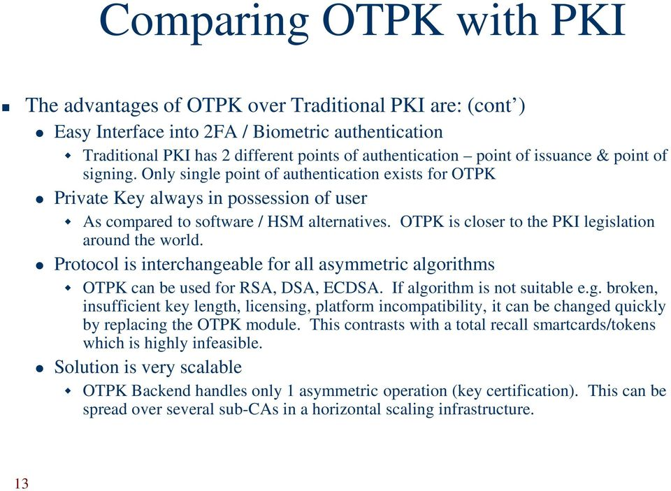 OTPK is closer to the PKI legislation around the world. Protocol is interchangeable for all asymmetric algorithms OTPK can be used for RSA, DSA, ECDSA. If algorithm is not suitable e.g. broken, insufficient key length, licensing, platform incompatibility, it can be changed quickly by replacing the OTPK module.