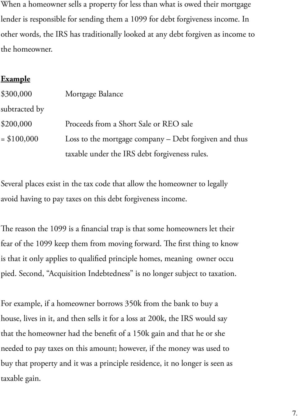 Example $300,000 Mortgage Balance subtracted by $200,000 Proceeds from a Short Sale or REO sale = $100,000 Loss to the mortgage company Debt forgiven and thus taxable under the IRS debt forgiveness