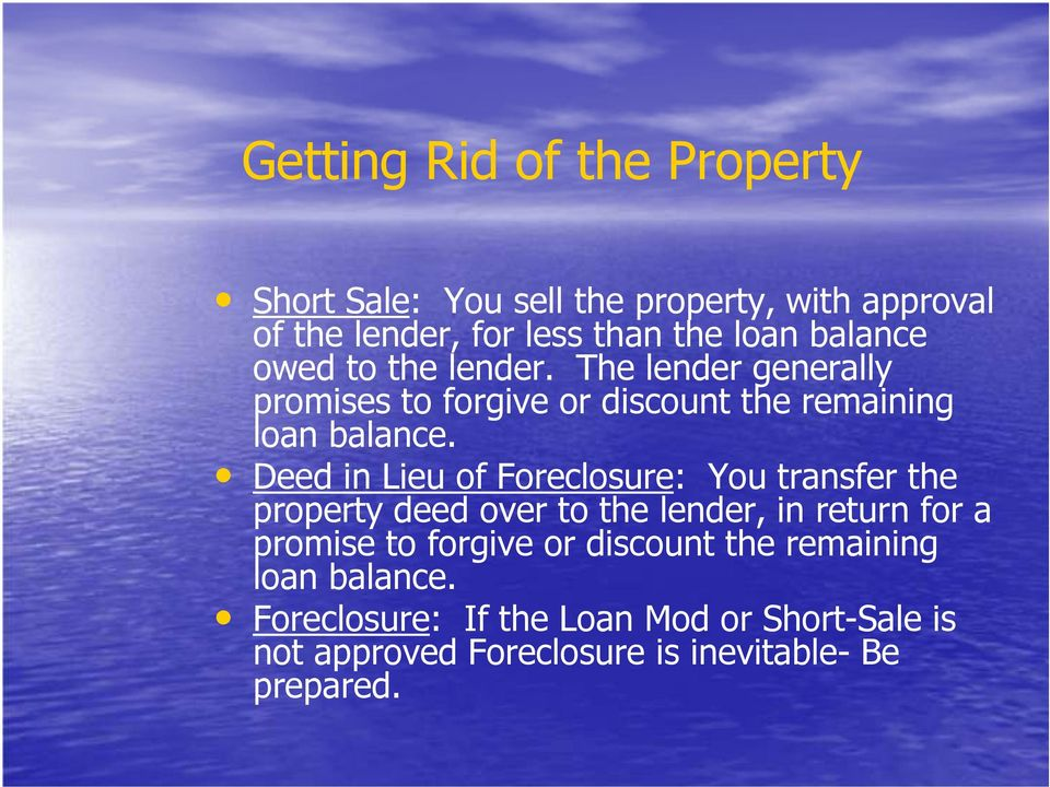 Deed in Lieu of Foreclosure: You transfer the property deed over to the lender, in return for a promise to forgive or