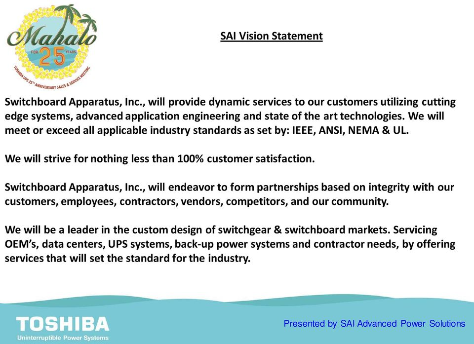 We will meet or exceed all applicable industry standards as set by: IEEE, ANSI, NEMA & UL. We will strive for nothing less than 100% customer satisfaction. Switchboard Apparatus, Inc.