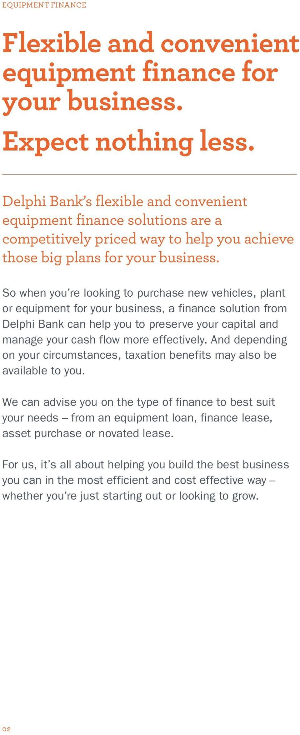 So when you re looking to purchase new vehicles, plant or equipment for your business, a finance solution from Delphi Bank can help you to preserve your capital and manage your cash flow more