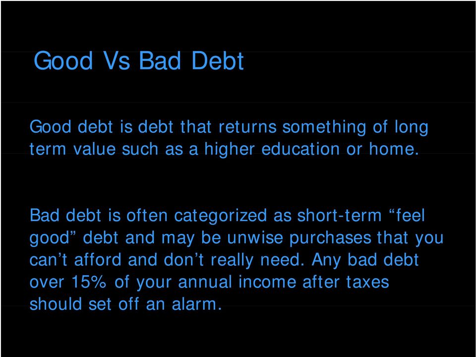Bad debt is often categorized as short-term feel good debt and may be unwise