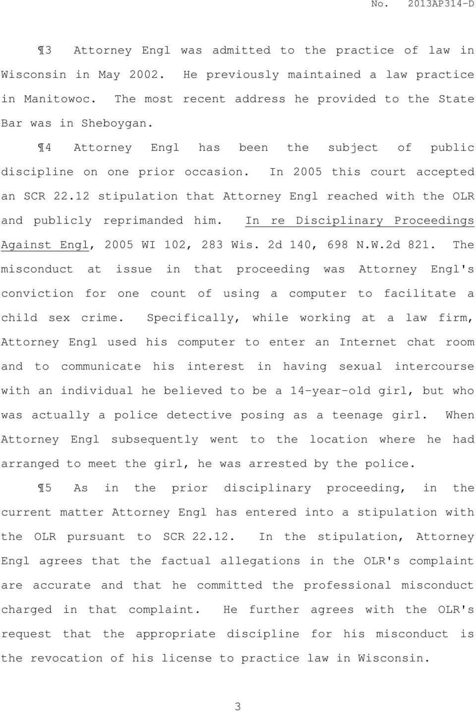 12 stipulation that Attorney Engl reached with the OLR and publicly reprimanded him. In re Disciplinary Proceedings Against Engl, 2005 WI 102, 283 Wis. 2d 140, 698 N.W.2d 821.