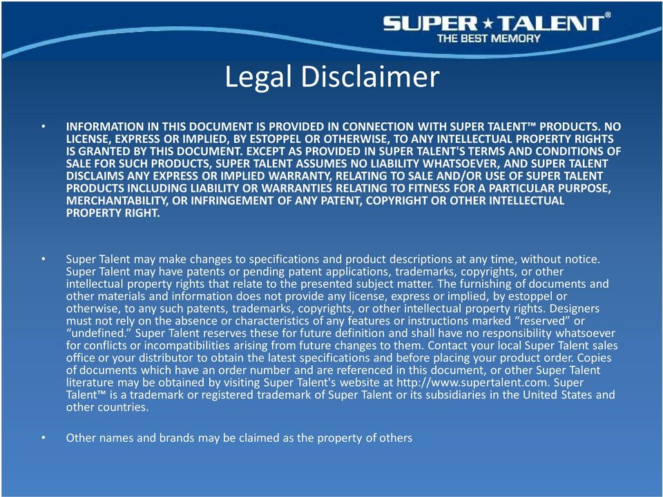 EXCEPT AS PROVIDED IN SUPER TALENT'S TERMS AND CONDITIONS OF SALE FOR SUCH PRODUCTS, SUPER TALENT ASSUMES NO LIABILITY WHATSOEVER, AND SUPER TALENT DISCLAIMS ANY EXPRESS OR IMPLIED WARRANTY, RELATING