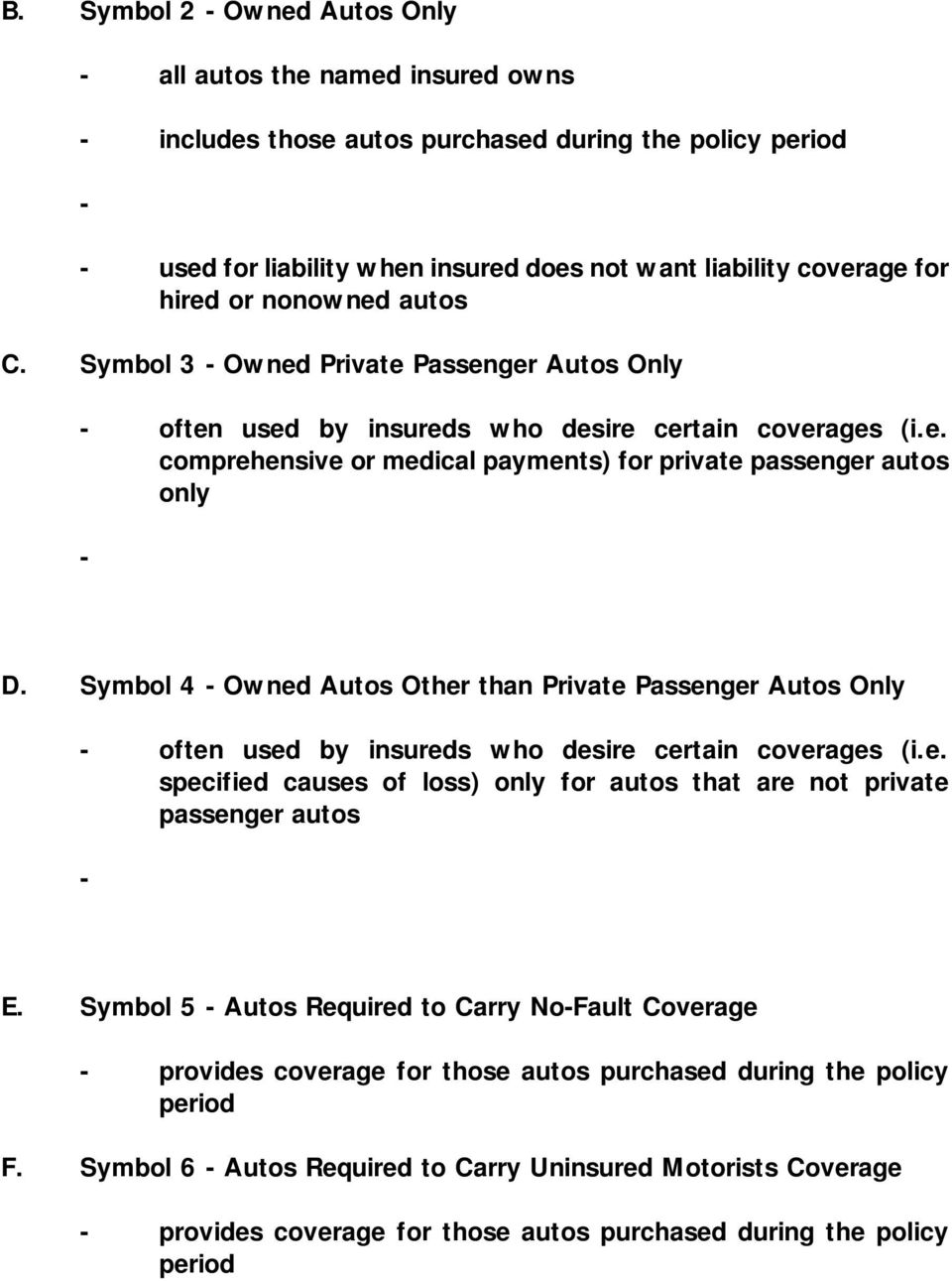 Symbol 4 Owned Autos Other than Private Passenger Autos Only often used by insureds who desire certain coverages (i.e. specified causes of loss) only for autos that are not private passenger autos E.
