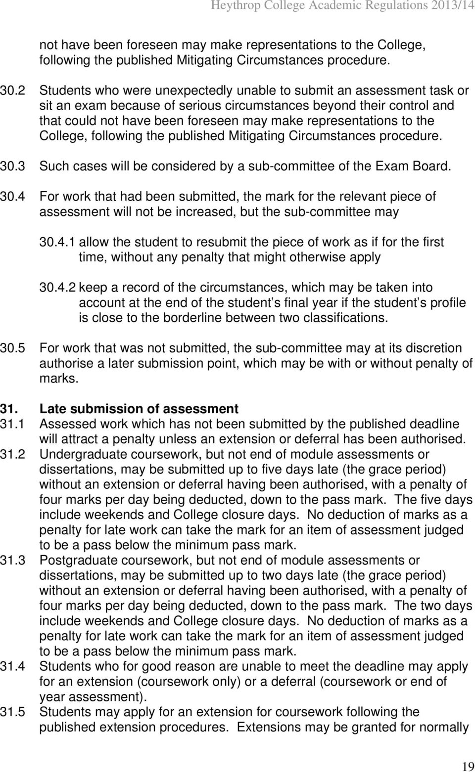 sub-committee of the Exam Board. 30.4 For work that had been submitted, the mark for the relevant piece of assessment will not be increased, but the sub-committee may 30.4.1 allow the student to resubmit the piece of work as if for the first time, without any penalty that might otherwise apply 30.