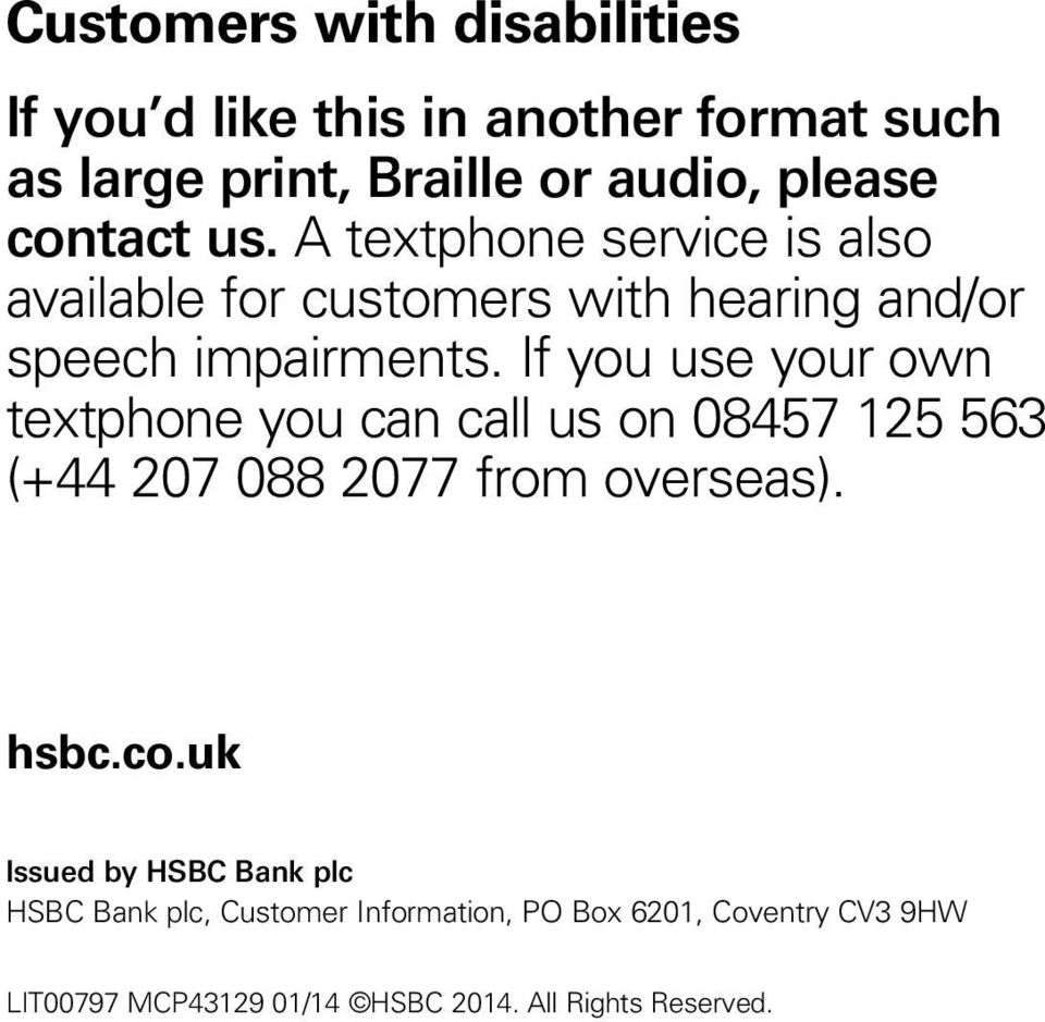 If you use your own textphone you can call us on 08457 125 563 (+44 207 088 2077 from overseas). hsbc.co.