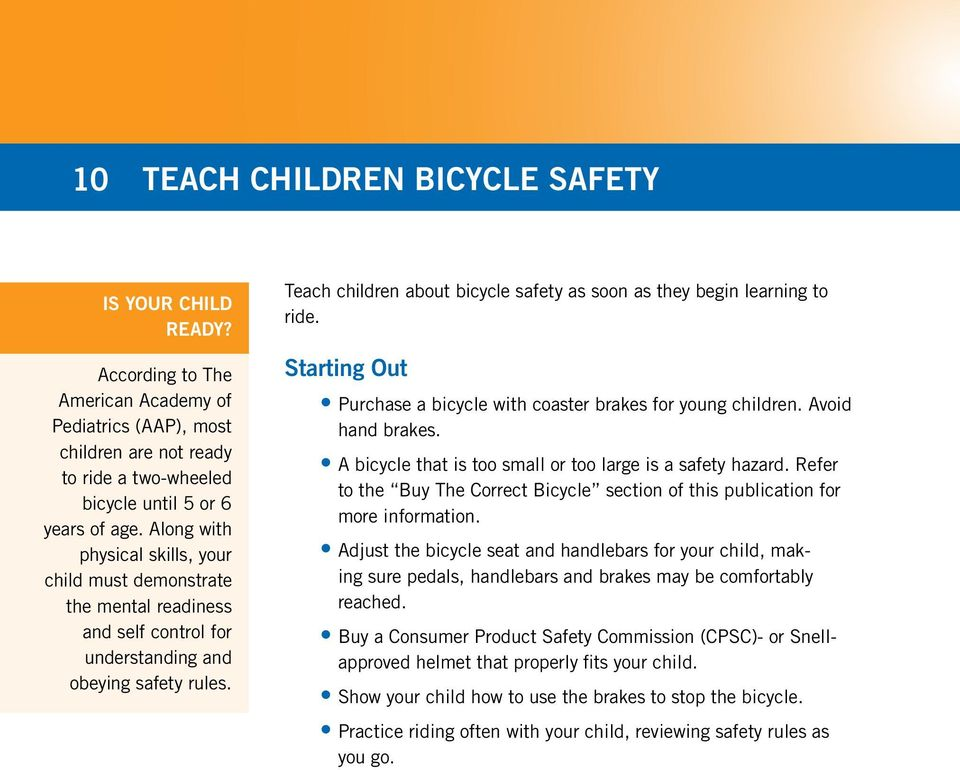 Teach children about bicycle safety as soon as they begin learning to ride. Starting Out Purchase a bicycle with coaster brakes for young children. Avoid hand brakes.