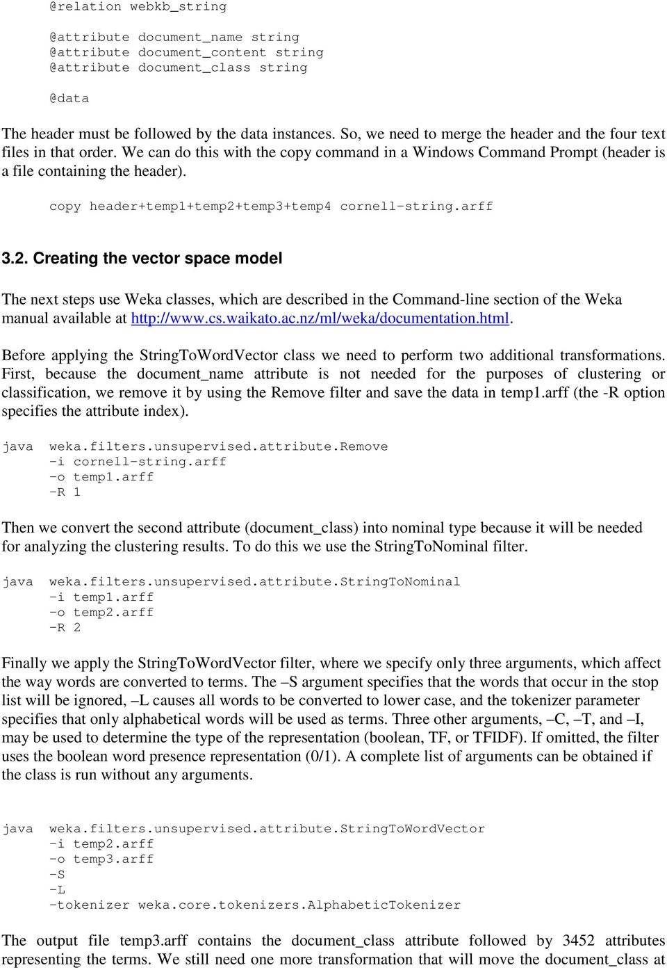 copy header+temp1+temp2+temp3+temp4 cornell-string.arff 3.2. Creating the vector space model The next steps use Weka classes, which are described in the Command-line section of the Weka manual available at http://www.