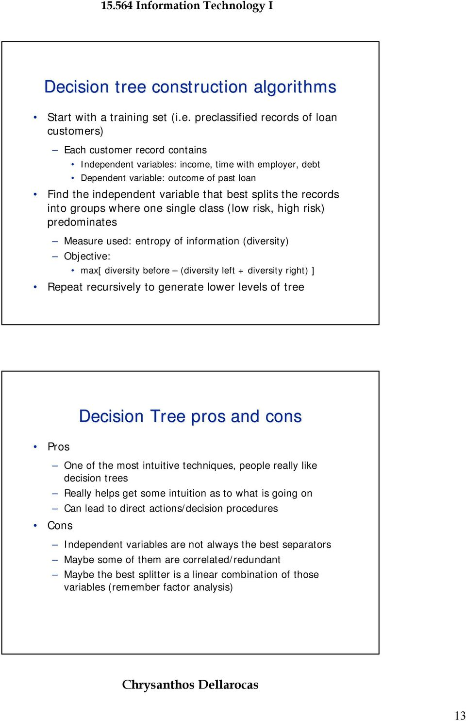 information (diversity) Objective: max[ diversity before (diversity left + diversity right) ] Repeat recursively to generate lower levels of tree Pros Decision Tree pros and cons One of the most