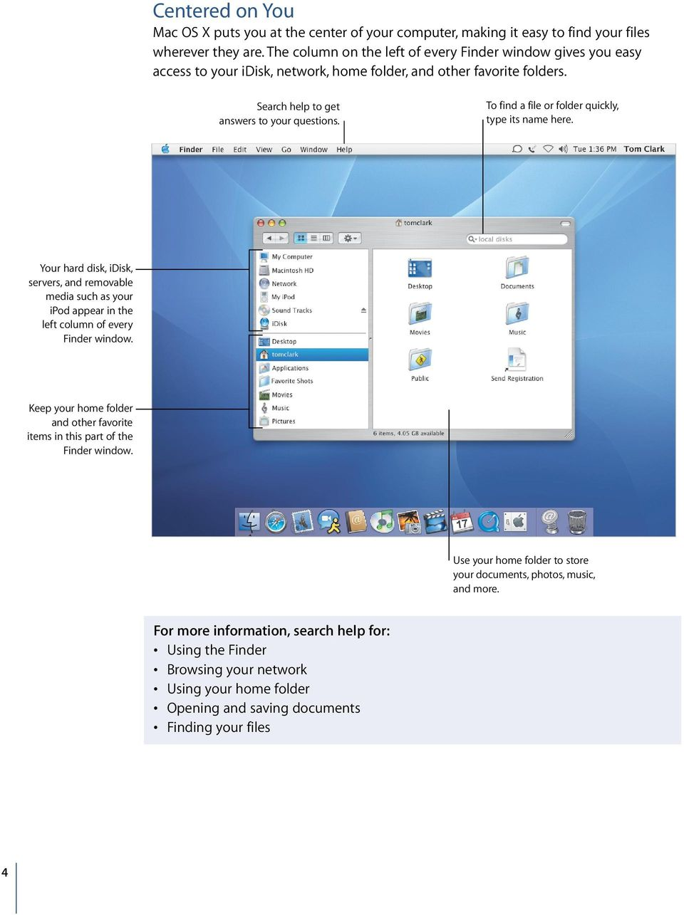 To find a file or folder quickly, type its name here. Your hard disk, idisk, servers, and removable media such as your ipod appear in the left column of every Finder window.