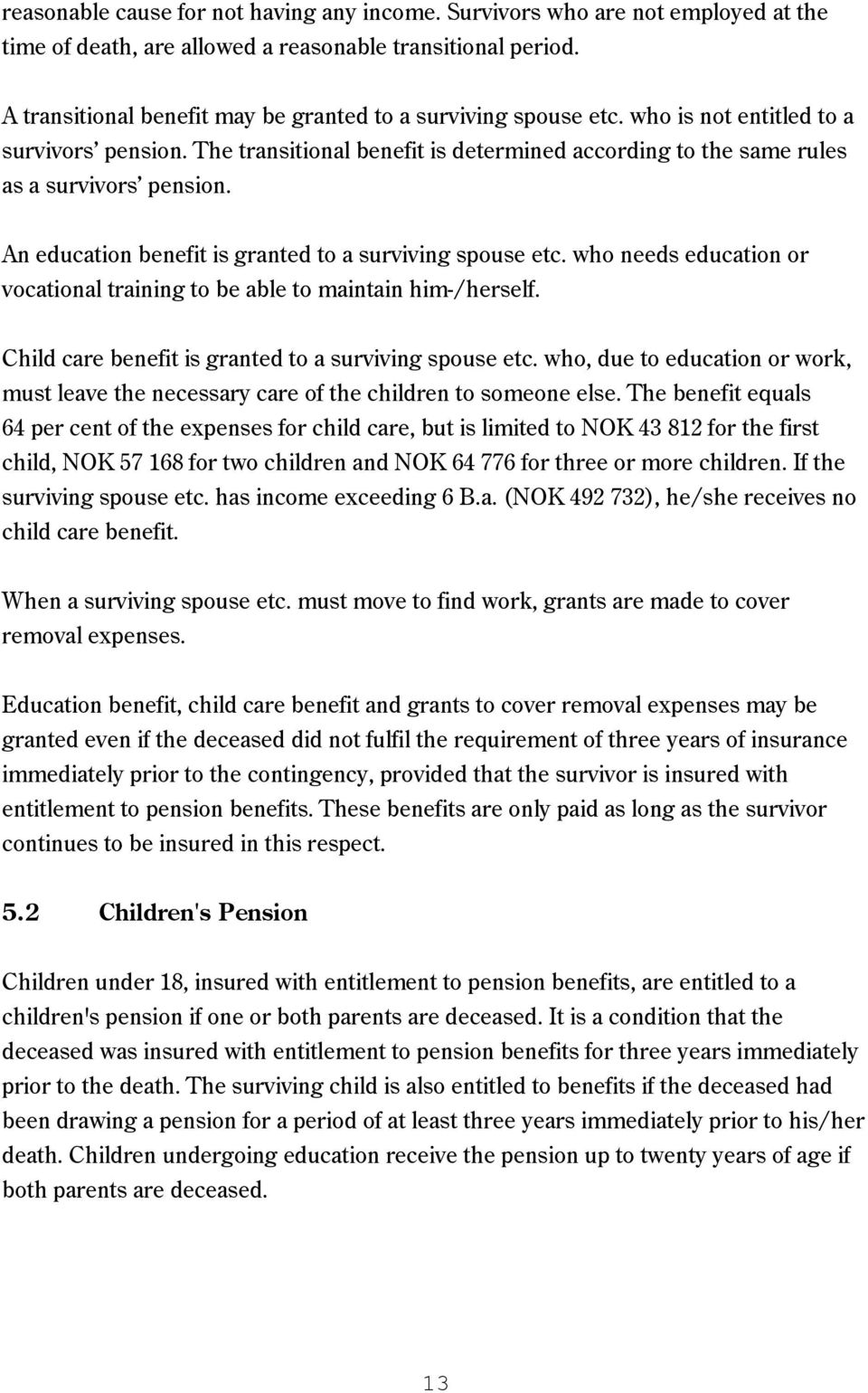An education benefit is granted to a surviving spouse etc. who needs education or vocational training to be able to maintain him-/herself. Child care benefit is granted to a surviving spouse etc.