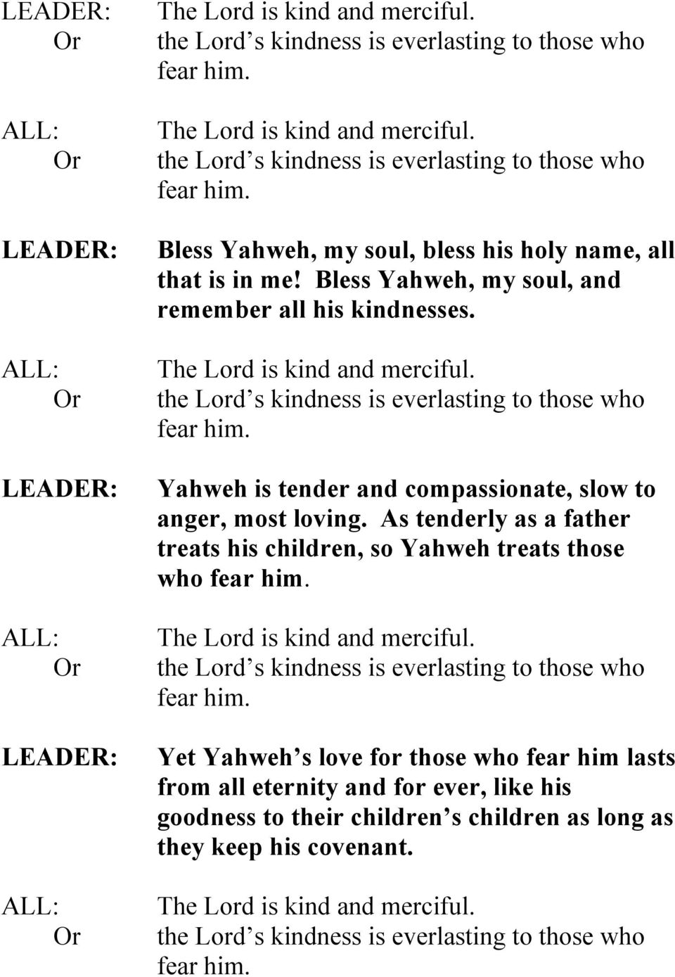 Yahweh is tender and compassionate, slow to anger, most loving. As tenderly as a father treats his children, so Yahweh treats those who fear him. The Lord is kind and merciful.
