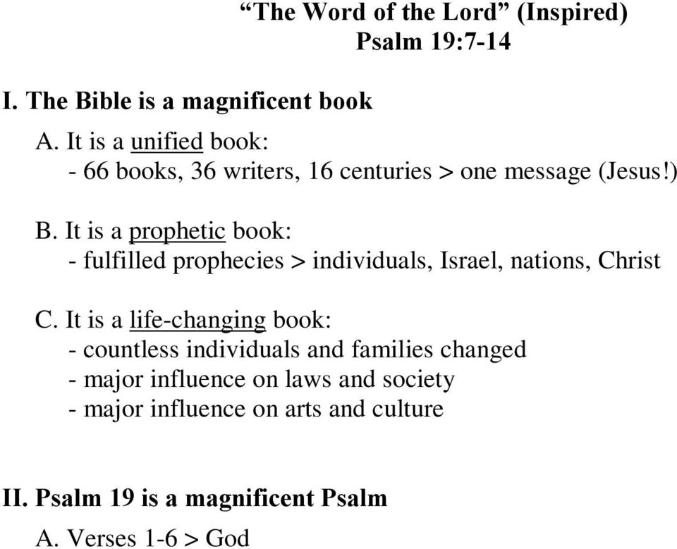 It is a life-changing book: - countless individuals and families changed - major influence on laws and society - major influence on arts and culture II. Psalm 19 is a magnificent Psalm A.