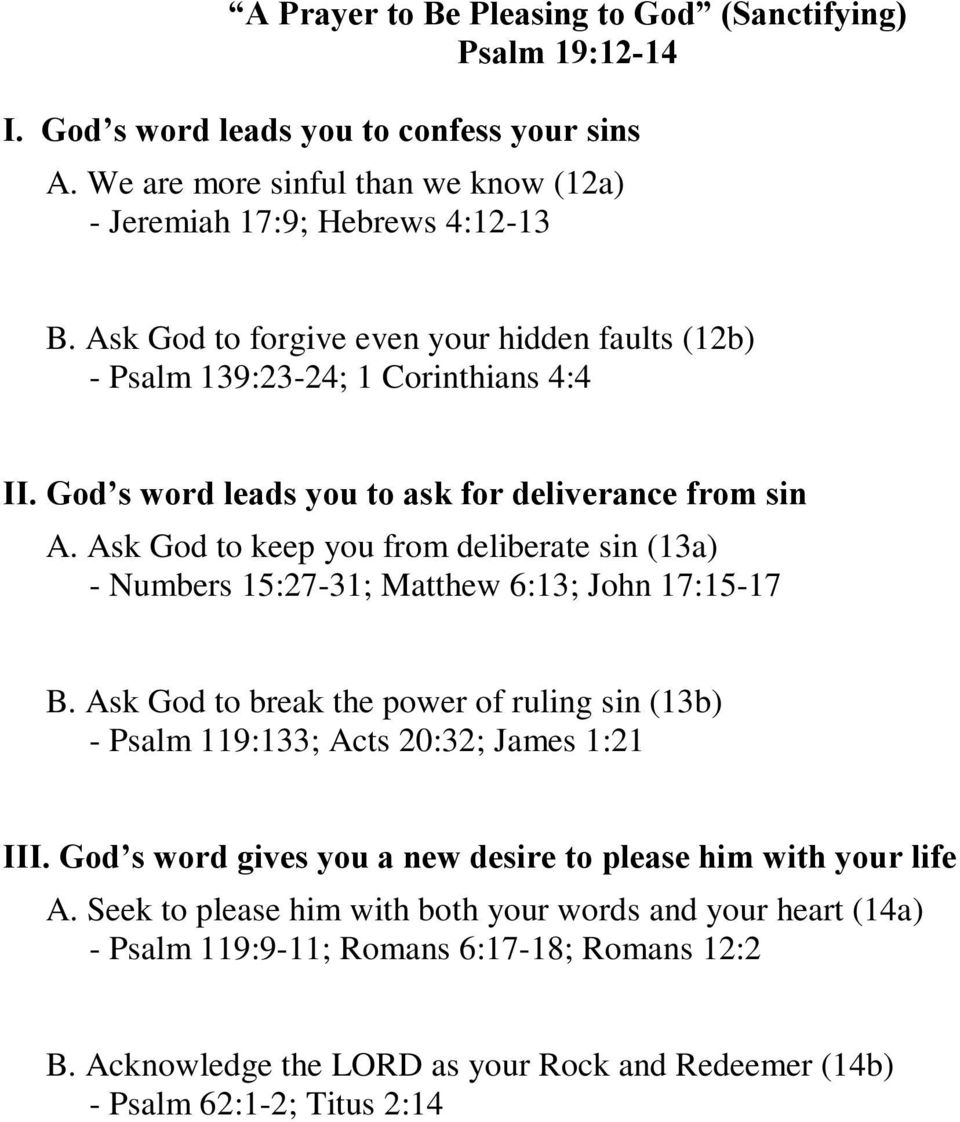 Ask God to keep you from deliberate sin (13a) - Numbers 15:27-31; Matthew 6:13; John 17:15-17 B. Ask God to break the power of ruling sin (13b) - Psalm 119:133; Acts 20:32; James 1:21 III.