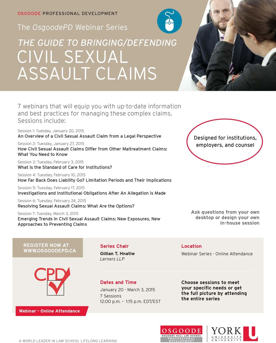 Sessions include: Session 1: Tuesday, January 20, 2015 An Overview of a Civil Sexual Assault Claim from a Legal Perspective Session 2: Tuesday, January 27, 2015 How Civil Sexual Assault Claims Differ