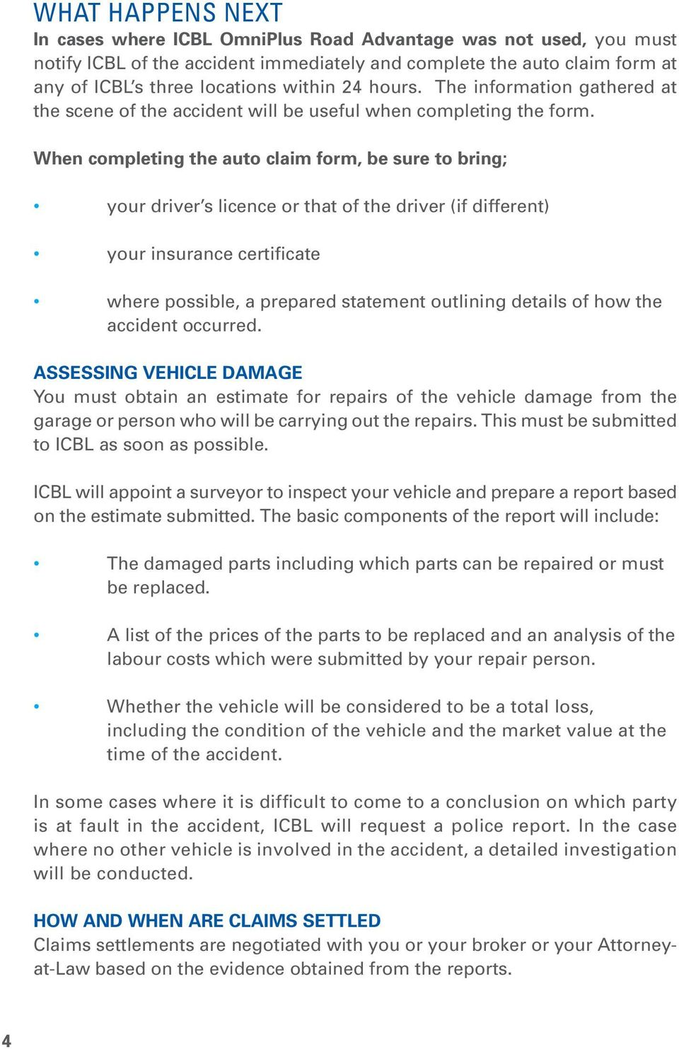 When completing the auto claim form, be sure to bring; your driver s licence or that of the driver (if different) your insurance certificate where possible, a prepared statement outlining details of