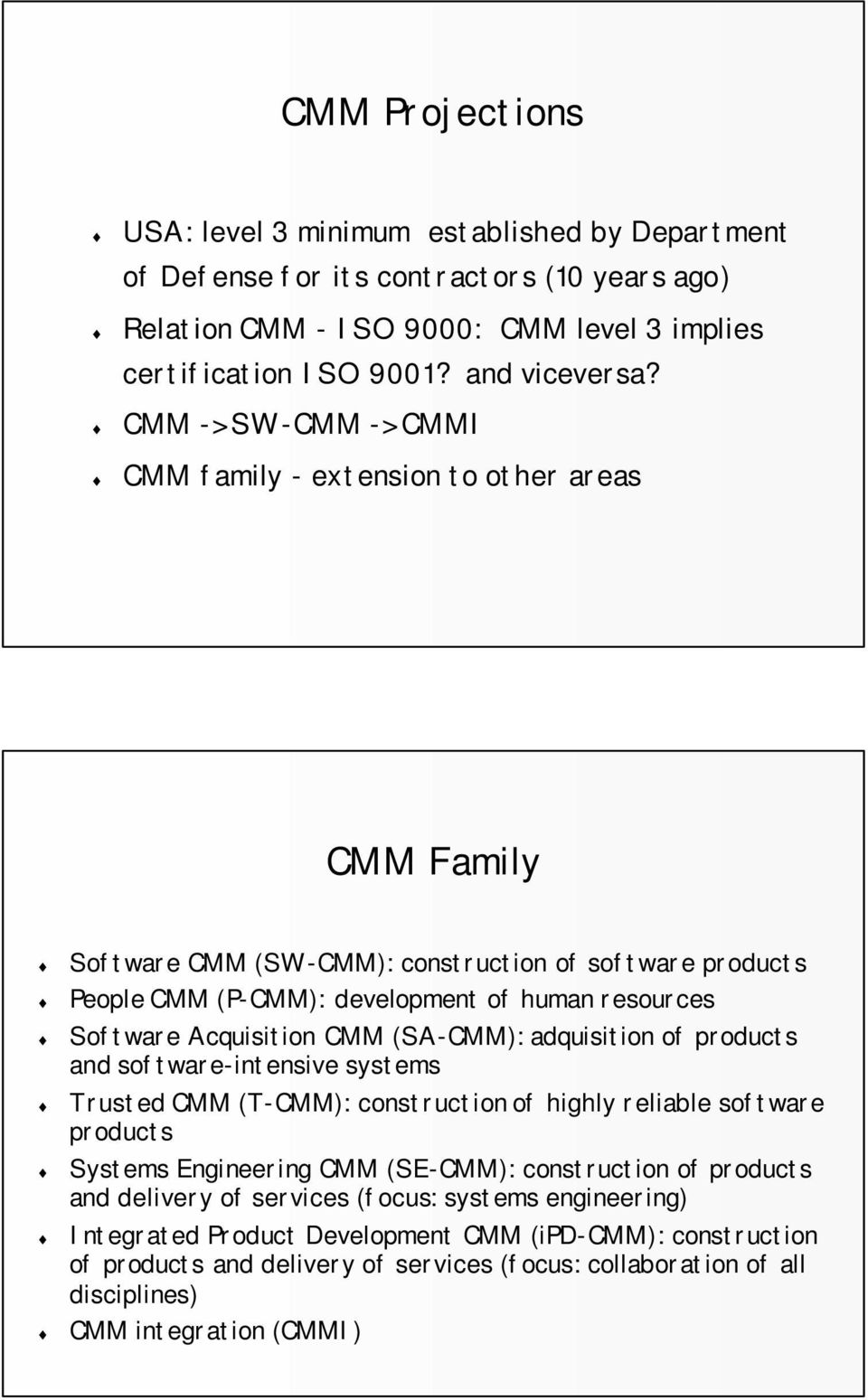 CMM (SA-CMM): adquisition of products and software-intensive systems Trusted CMM (T-CMM): construction of highly reliable software products Systems Engineering CMM (SE-CMM): construction of products
