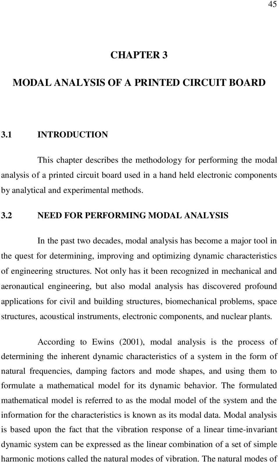 2 NEED FOR PERFORMING MODAL ANALYSIS In the past two decades, modal analysis has become a major tool in the quest for determining, improving and optimizing dynamic characteristics of engineering