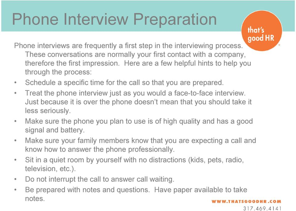 Here are a few helpful hints to help you through the process: Schedule a specific time for the call so that you are prepared. Treat the phone interview just as you would a face-to-face interview.