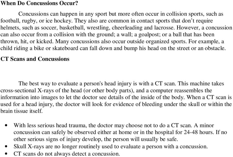 However, a concussion can also occur from a collision with the ground; a wall; a goalpost; or a ball that has been thrown, hit, or kicked. Many concussions also occur outside organized sports.