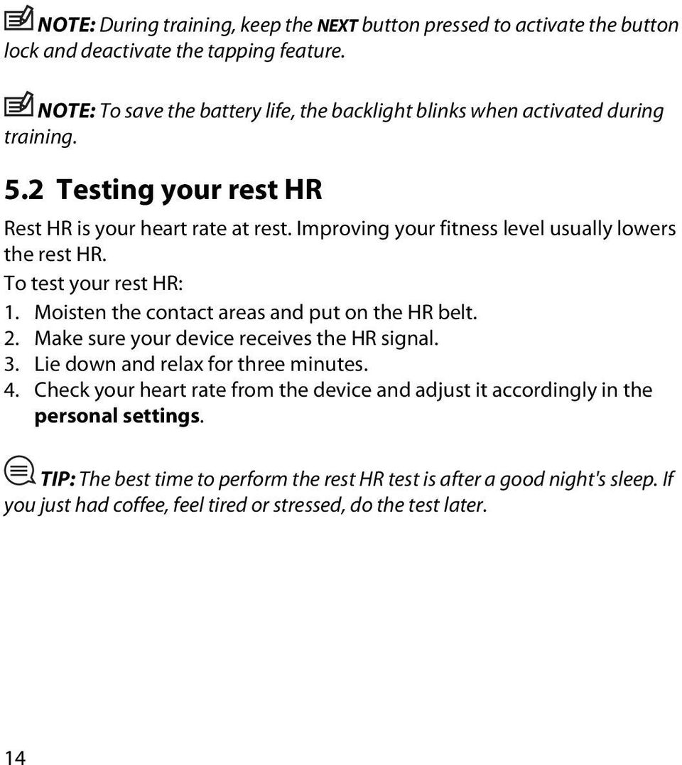 Improving your fitness level usually lowers the rest HR. To test your rest HR: 1. Moisten the contact areas and put on the HR belt. 2. Make sure your device receives the HR signal.