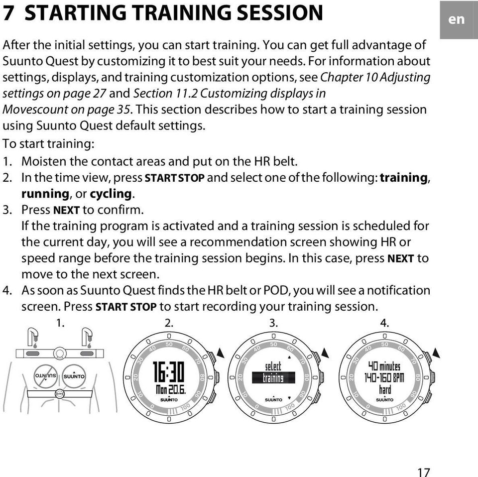 This section describes how to start a training session using Suunto Quest default settings. To start training: 1. Moisten the contact areas and put on the HR belt. 2.