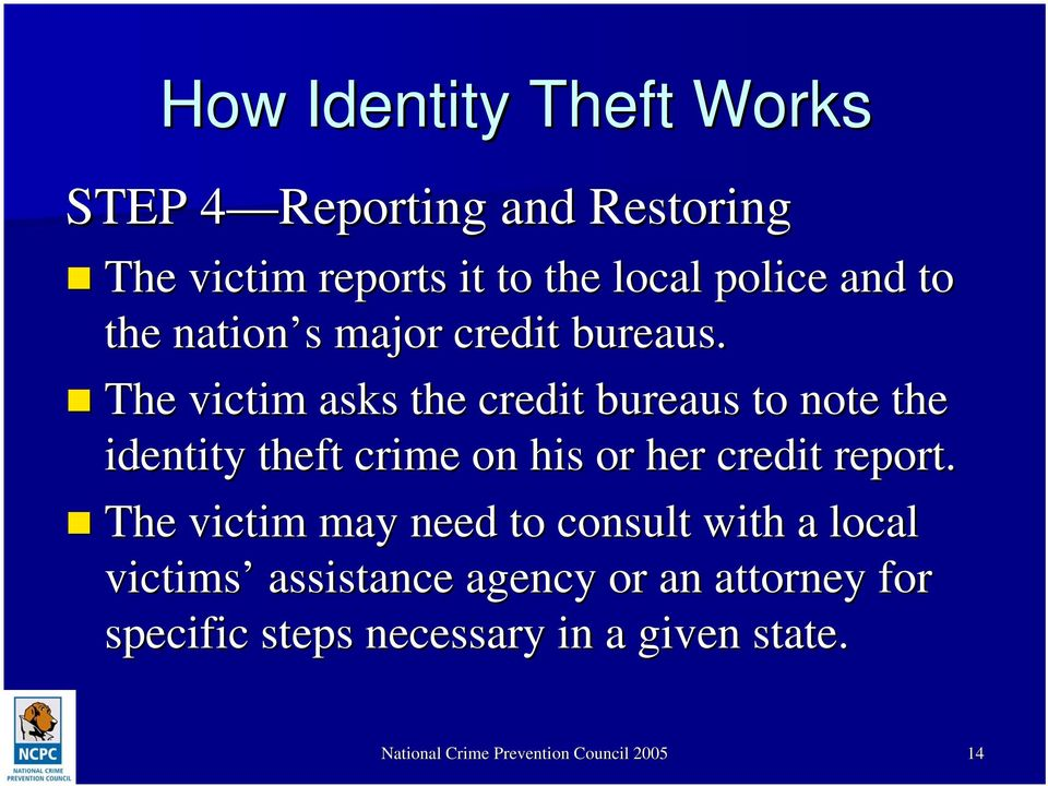 The victim asks the credit bureaus to note the identity theft crime on his or her credit report.