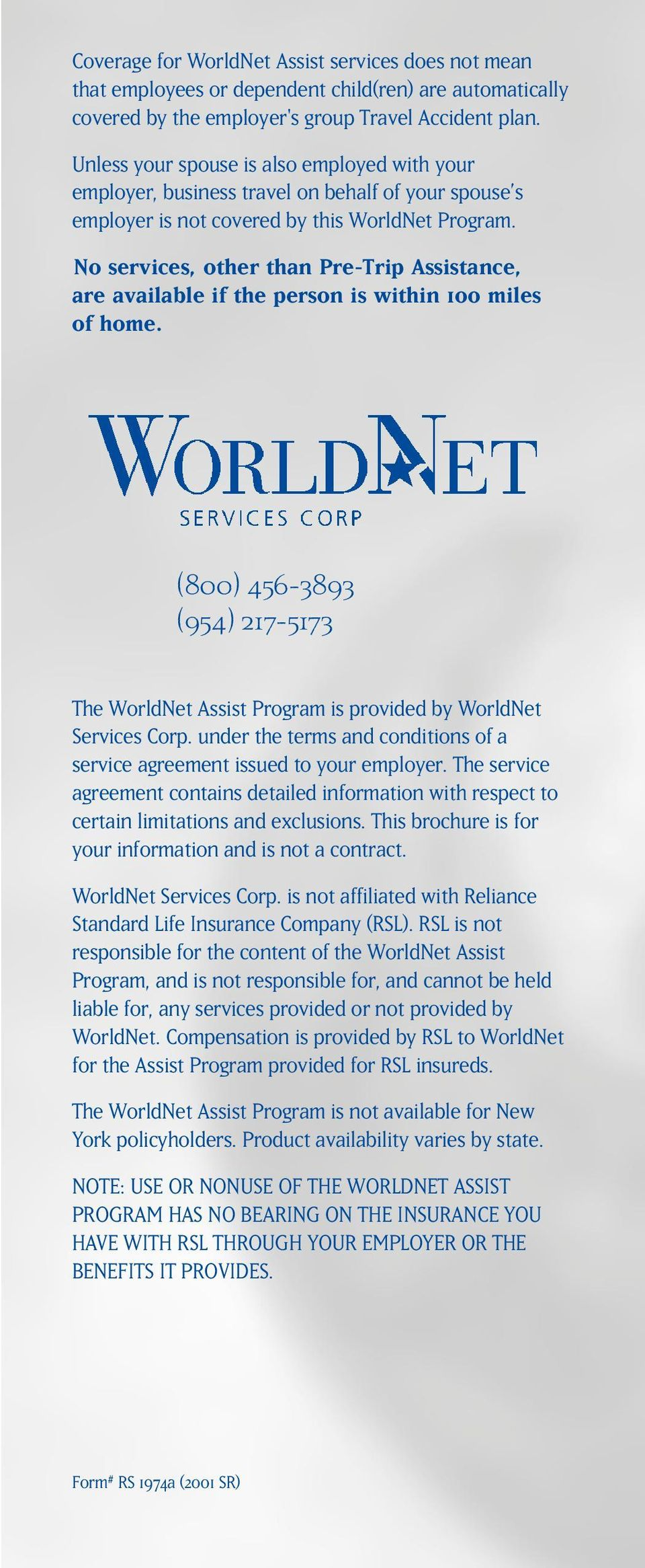 \\No services, other than Pre-Trip Assistance, are available if the person is within 100 miles of home. (800) 456-3893 (954) 217-5173 The WorldNet Assist Program is provided by WorldNet Services Corp.