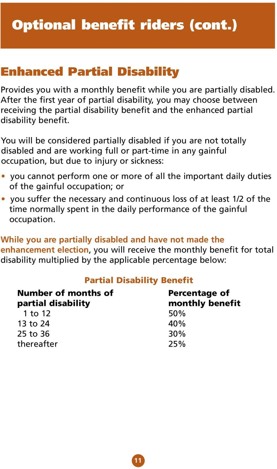 You will be considered partially disabled if you are not totally disabled and are working full or part-time in any gainful occupation, but due to injury or sickness: you cannot perform one or more of