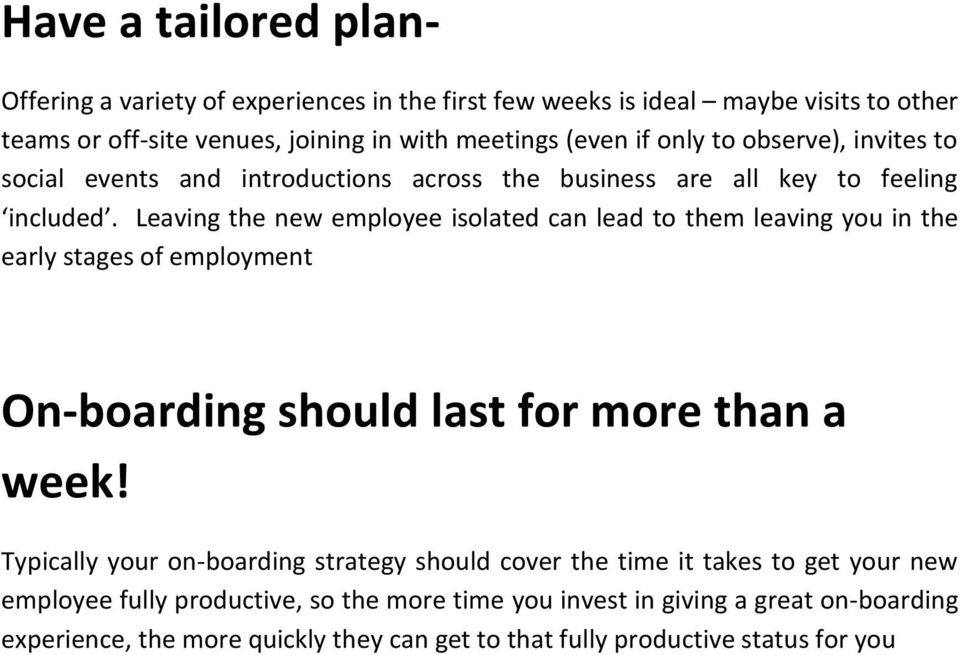 Leaving the new employee isolated can lead to them leaving you in the early stages of employment On-boarding should last for more than a week!