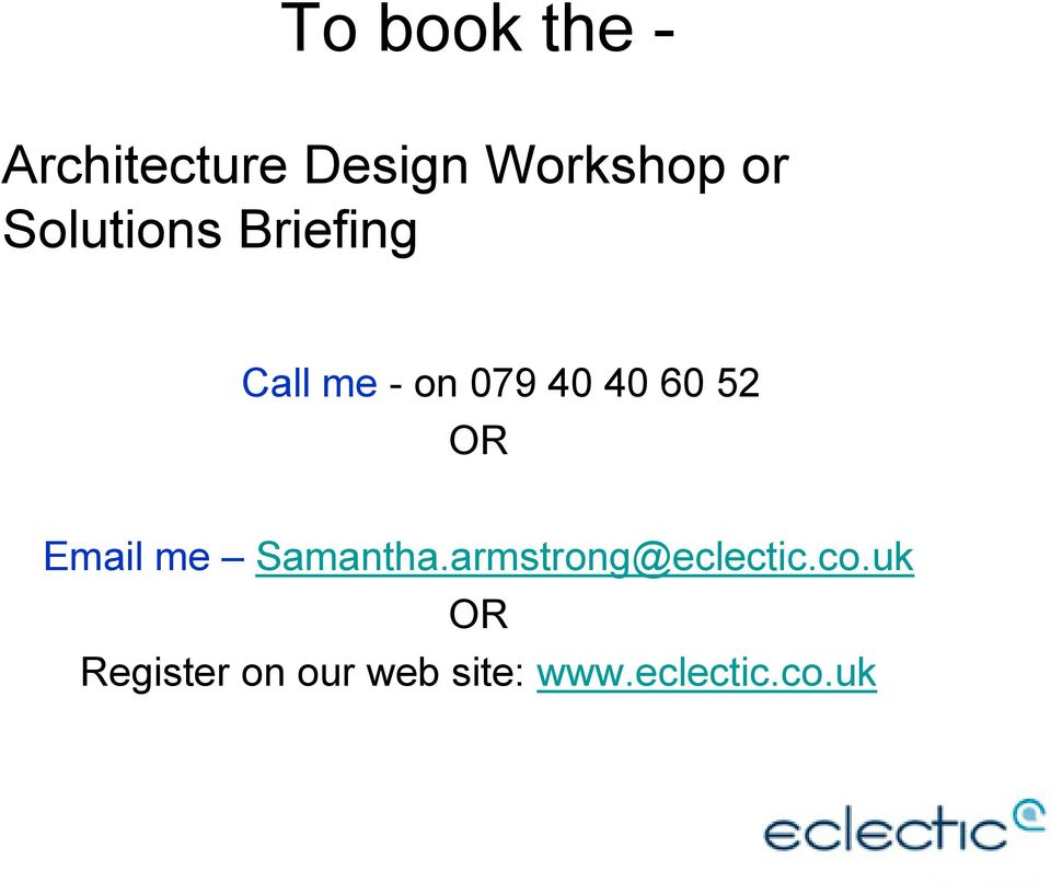 OR Email me Samantha.armstrong@eclectic.co.