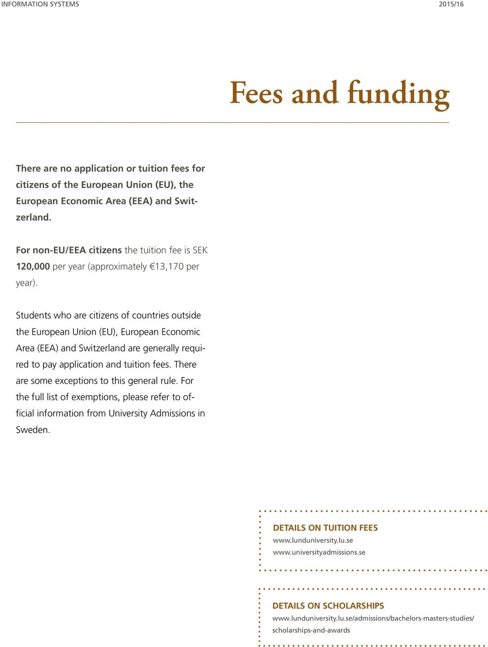 Students who are citizens of countries outside the European Union (EU), European Economic Area (EEA) and Switzerland are generally required to pay application and tuition fees.