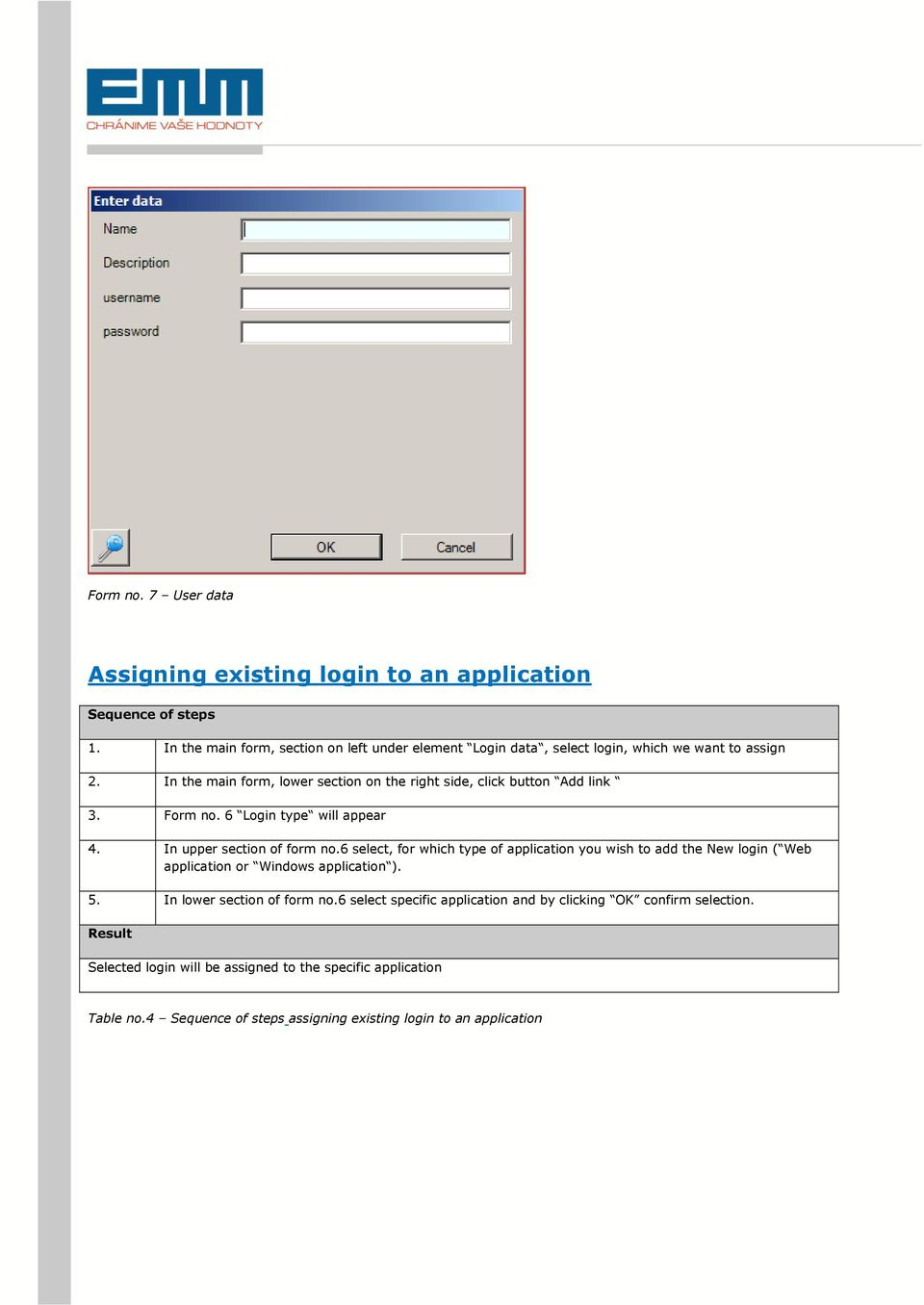 In the main form, lower section on the right side, click button Add link 3. Form no. 6 Login type will appear 4. In upper section of form no.