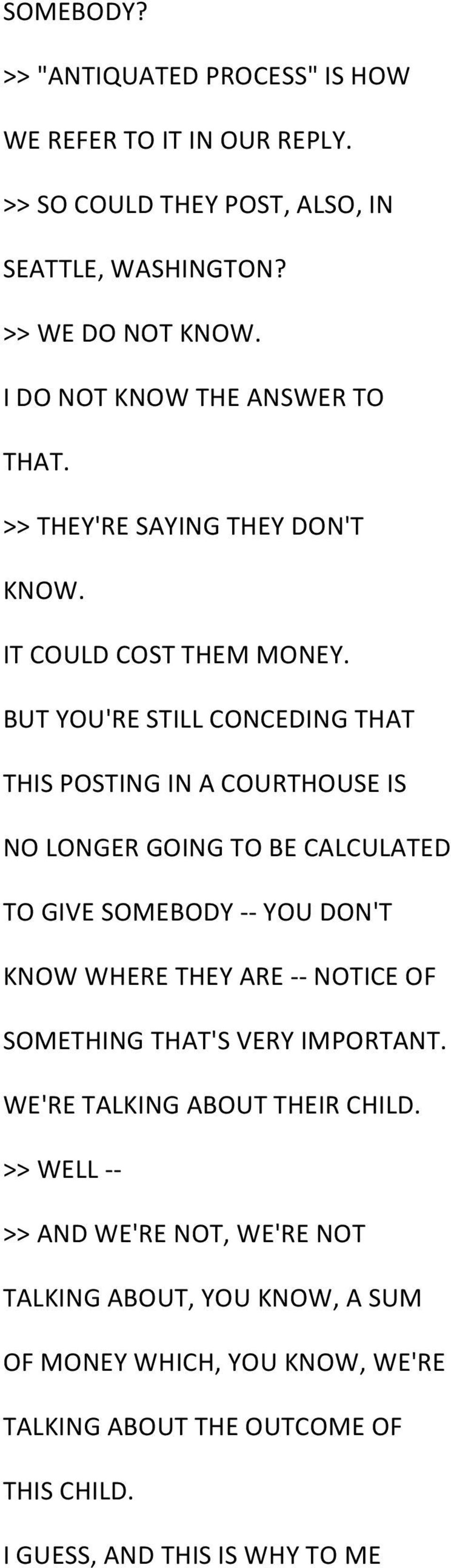 BUT YOU'RE STILL CONCEDING THAT THIS POSTING IN A COURTHOUSE IS NO LONGER GOING TO BE CALCULATED TO GIVE SOMEBODY - - YOU DON'T KNOW WHERE THEY ARE - - NOTICE