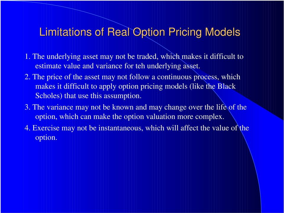 The price of the asset may not follow a continuous process, which makes it difficult to apply option pricing models (like the Black
