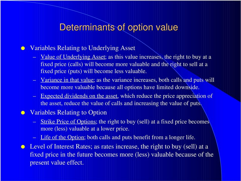 Variance in that value; as the variance increases, both calls and puts will become more valuable because all options have limited downside.