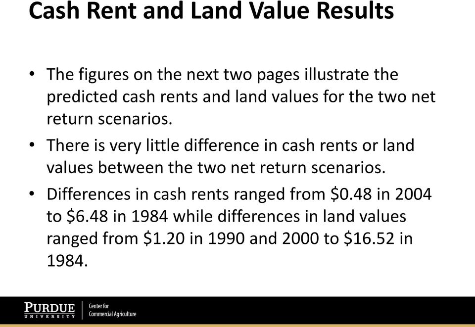 There is very little difference in cash rents or land values between the two net return scenarios.