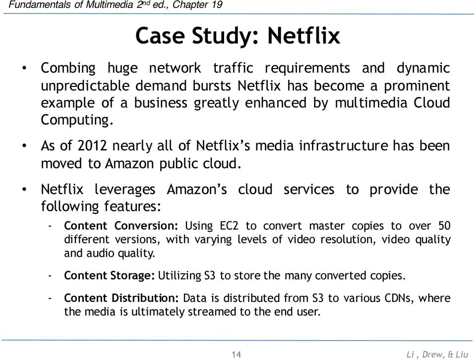 Netflix leverages Amazon s cloud services to provide the following features: - Content Conversion: Using EC2 to convert master copies to over 50 different versions, with varying