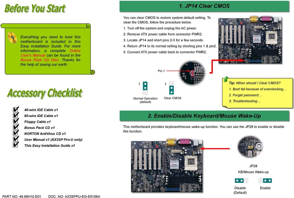 To clear the CMOS, follow the procedure below. 1. Turn off the system and unplug the AC power. 2. Remove ATX power cable from connector PWR2. 3. Locate JP14 and short pins 2-3 for a few seconds. 4.