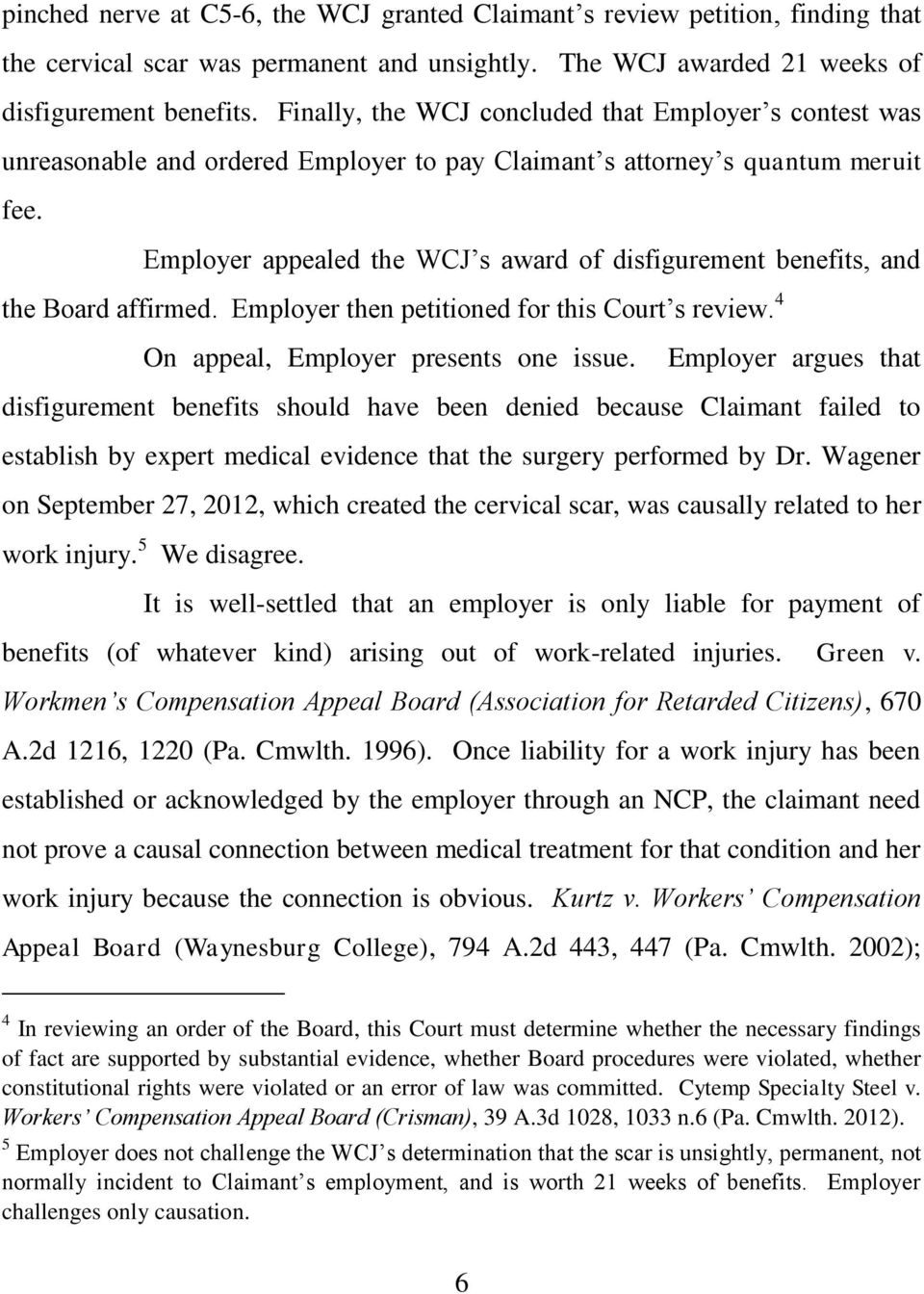 Employer appealed the WCJ s award of disfigurement benefits, and the Board affirmed. Employer then petitioned for this Court s review. 4 On appeal, Employer presents one issue.