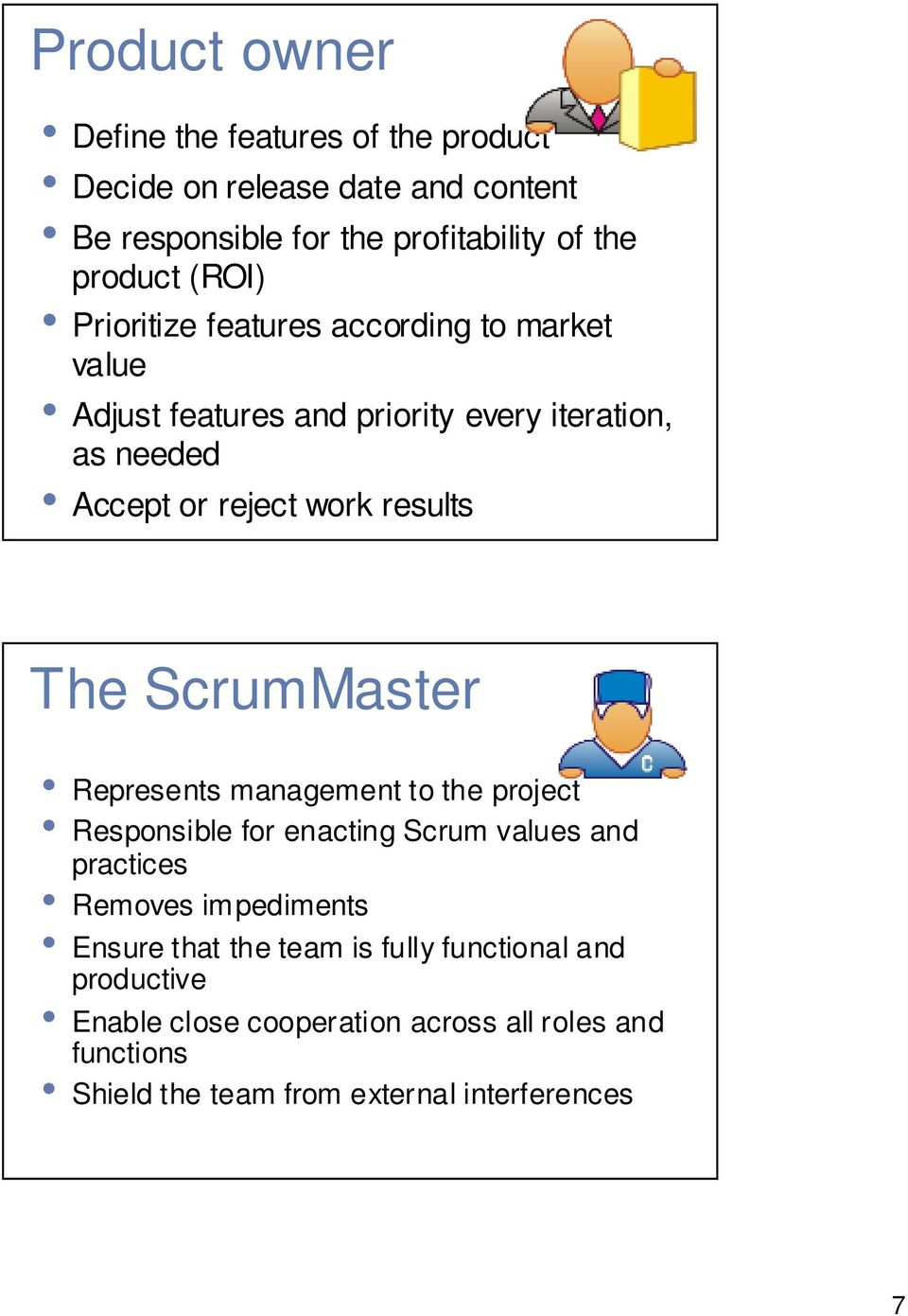 The ScrumMaster Represents management to the project Responsible for enacting Scrum values and practices Removes impediments Ensure that