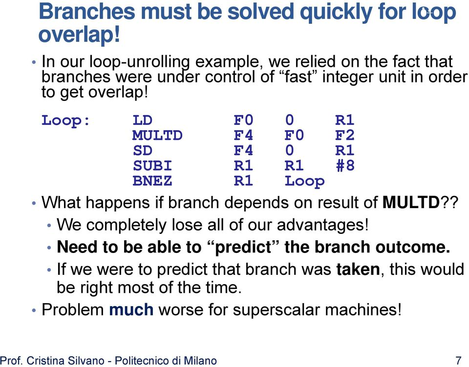 Loop: LD F0 0 R1 MULTD F4 F0 F2 SD F4 0 R1 SUBI R1 R1 #8 BNEZ R1 Loop What happens if branch depends on result of MULTD?