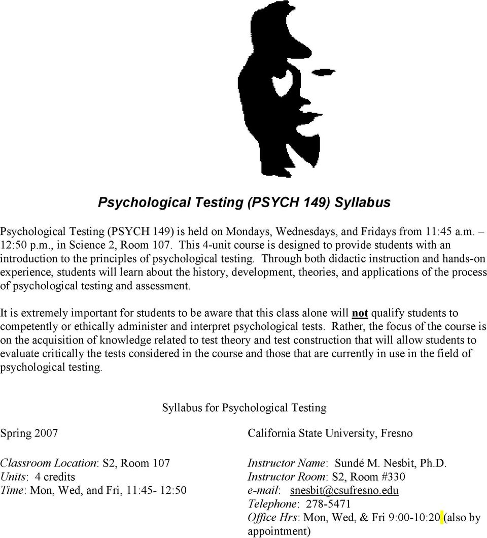 Through both didactic instruction and hands-on experience, students will learn about the history, development, theories, and applications of the process of psychological testing and assessment.