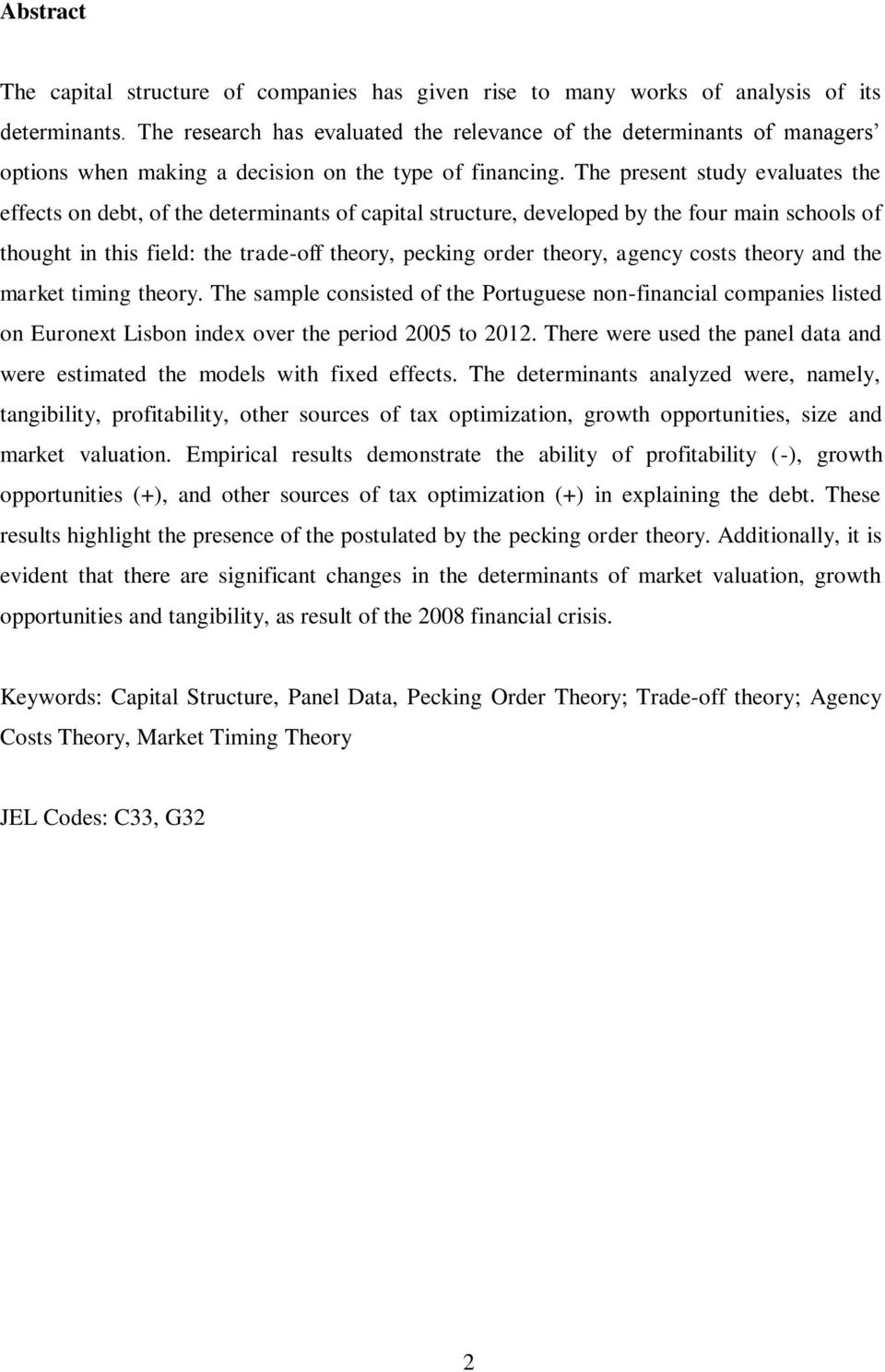 The present study evaluates the effects on debt, of the determinants of capital structure, developed by the four main schools of thought in this field: the trade-off theory, pecking order theory,