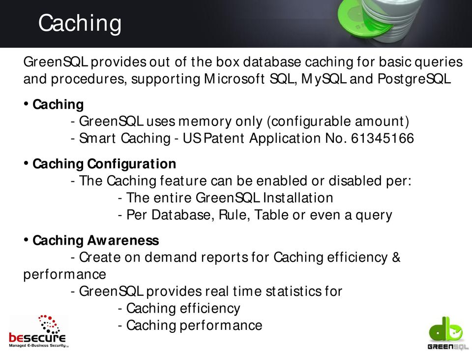 61345166 Caching Configuration - The Caching feature can be enabled or disabled per: - The entire GreenSQL Installation - Per Database, Rule,