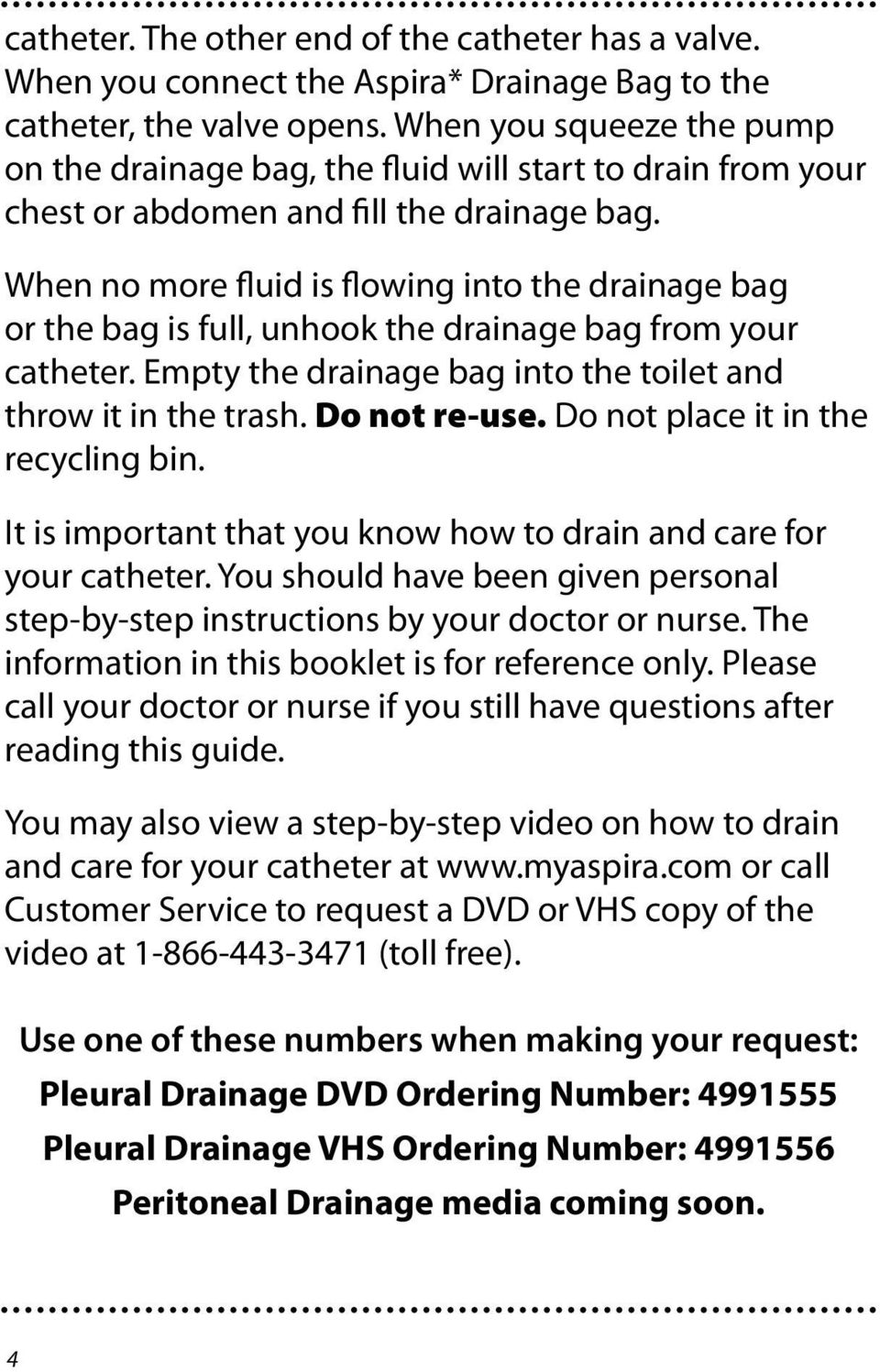 When no more fluid is flowing into the drainage bag or the bag is full, unhook the drainage bag from your catheter. Empty the drainage bag into the toilet and throw it in the trash. Do not re-use.
