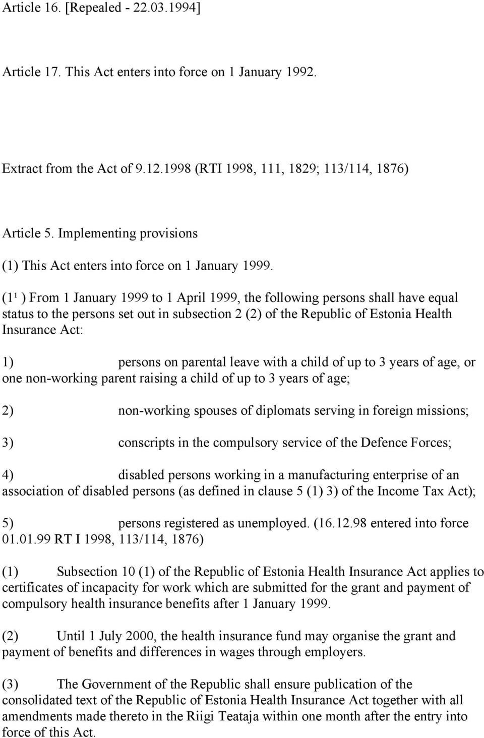 (1¹ ) From 1 January 1999 to 1 April 1999, the following persons shall have equal status to the persons set out in subsection 2 (2) of the Republic of Estonia Health Insurance Act: 1) persons on
