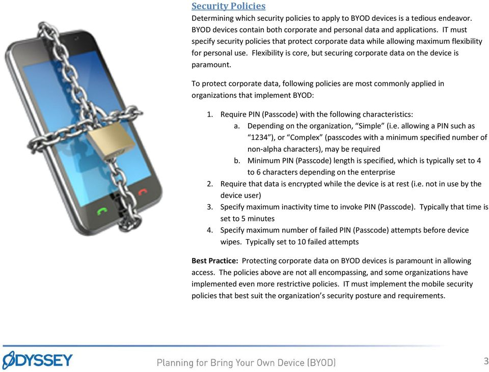 To protect corporate data, following policies are most commonly applied in organizations that implement BYOD: 1. Require PIN (Passcode) with the following characteristics: a.